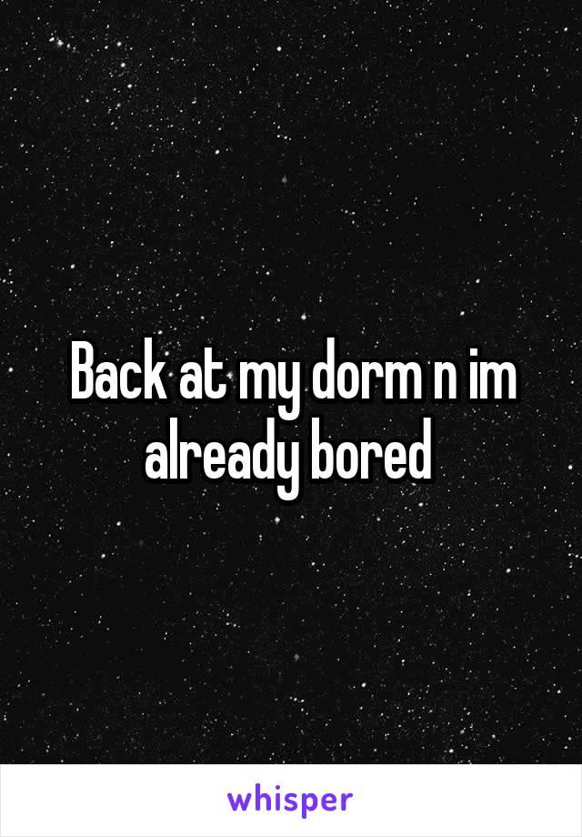 Back at my dorm n im already bored