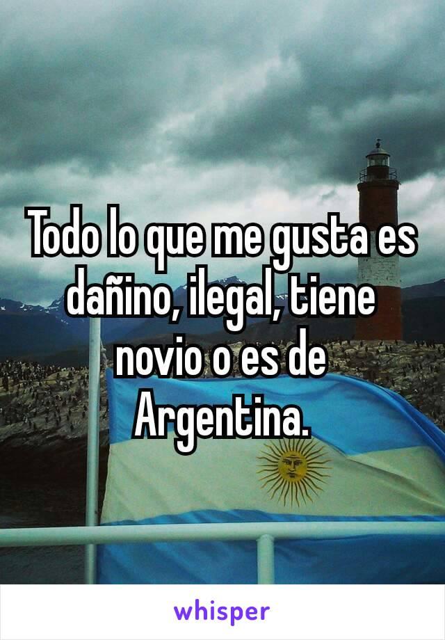 Todo lo que me gusta es dañino, ilegal, tiene novio o es de Argentina.