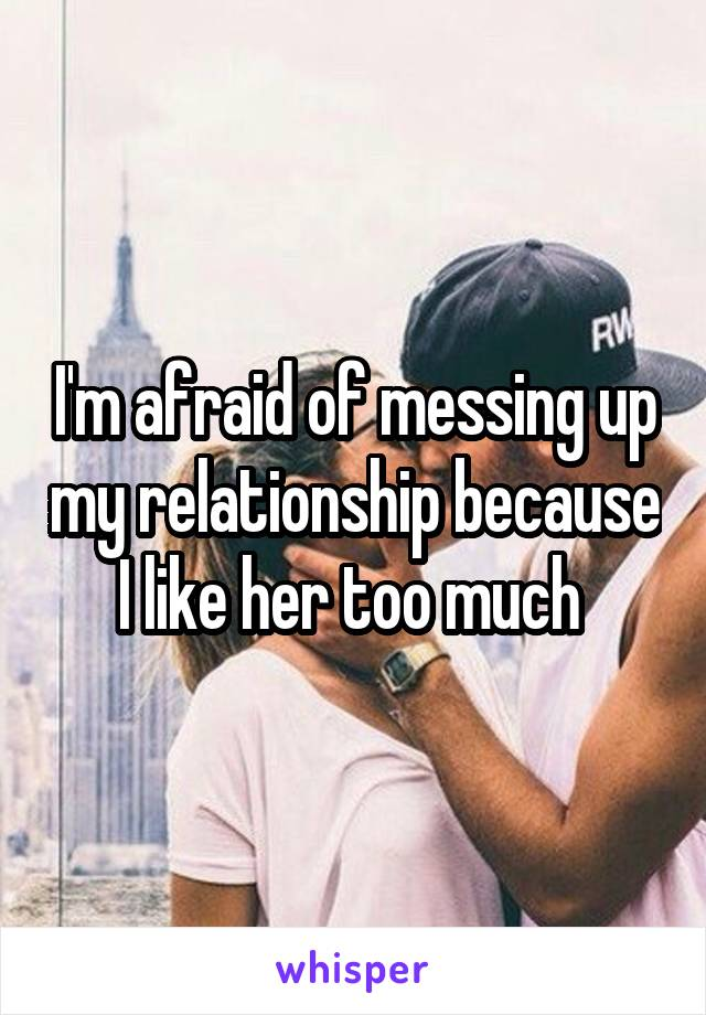 I'm afraid of messing up my relationship because I like her too much