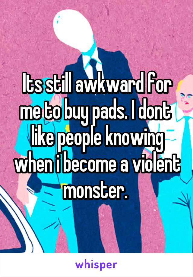Its still awkward for me to buy pads. I dont  like people knowing when i become a violent monster.