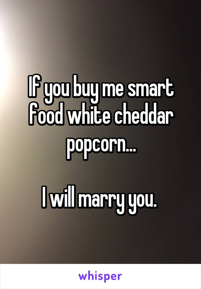 If you buy me smart food white cheddar popcorn...  I will marry you.