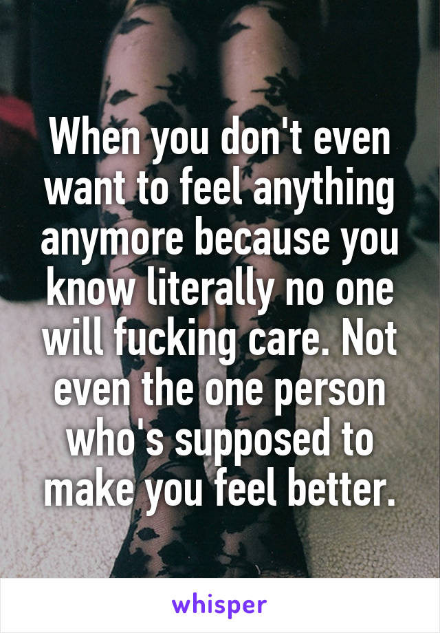 When you don't even want to feel anything anymore because you know literally no one will fucking care. Not even the one person who's supposed to make you feel better.