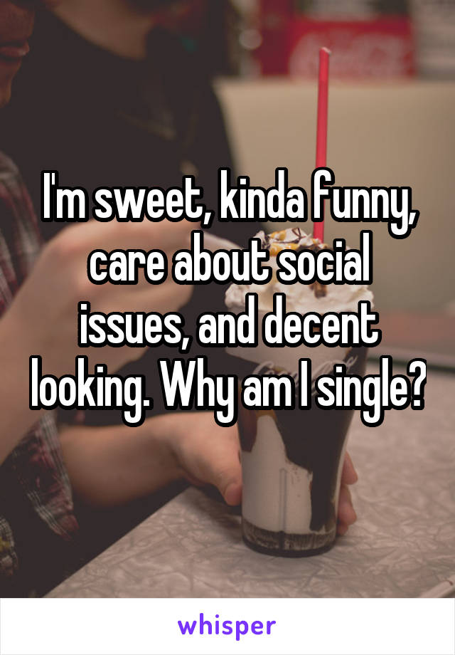 I'm sweet, kinda funny, care about social issues, and decent looking. Why am I single?
