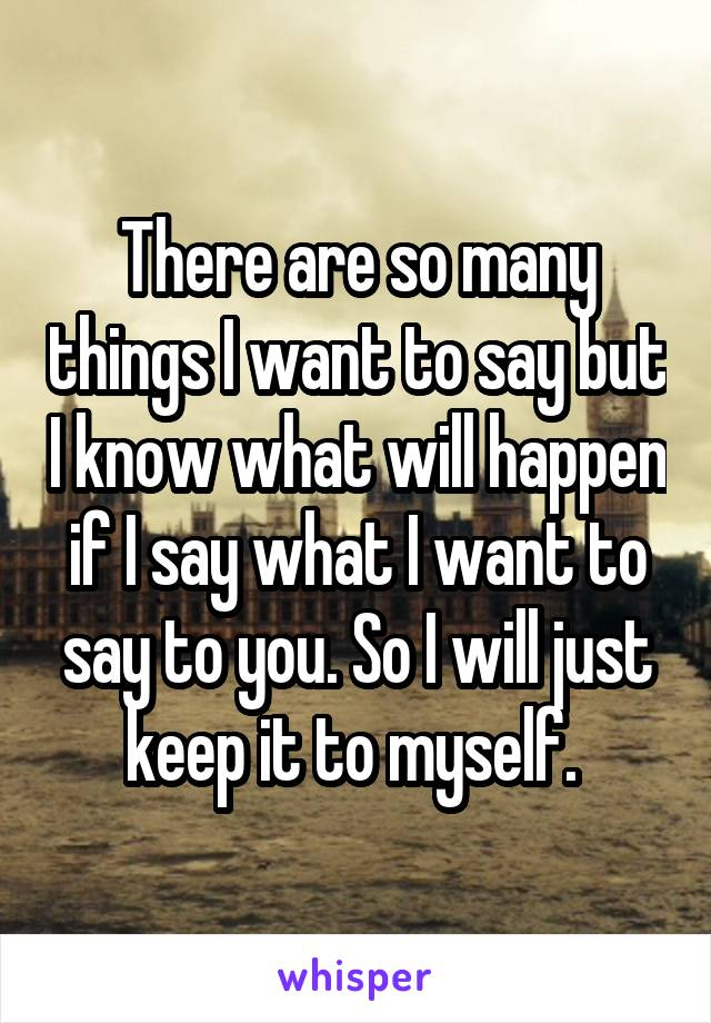 There are so many things I want to say but I know what will happen if I say what I want to say to you. So I will just keep it to myself.
