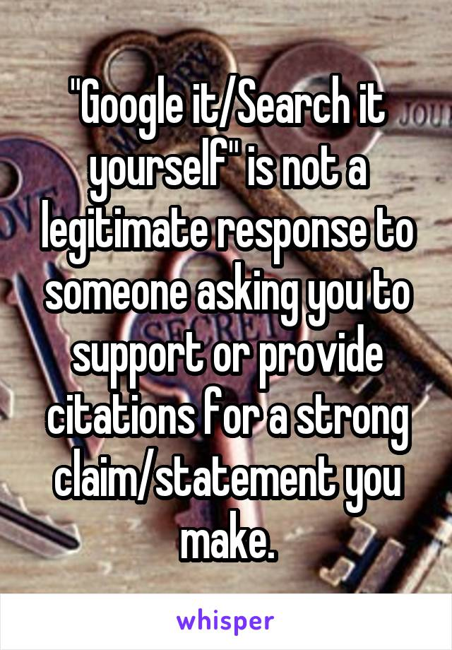 """""""Google it/Search it yourself"""" is not a legitimate response to someone asking you to support or provide citations for a strong claim/statement you make."""