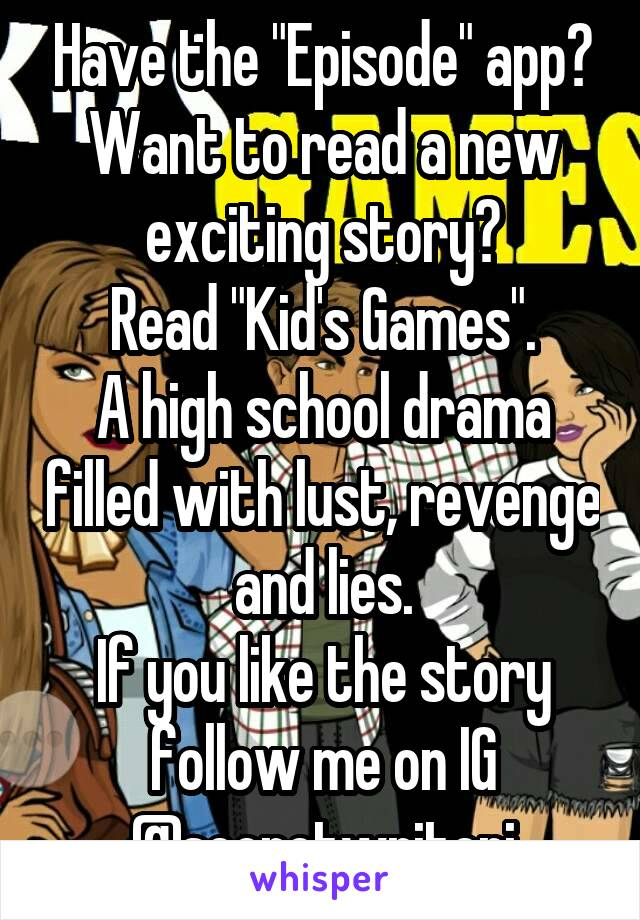 """Have the """"Episode"""" app? Want to read a new exciting story? Read """"Kid's Games"""". A high school drama filled with lust, revenge and lies. If you like the story follow me on IG @secretwriterj"""