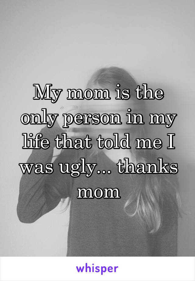 My mom is the only person in my life that told me I was ugly... thanks mom