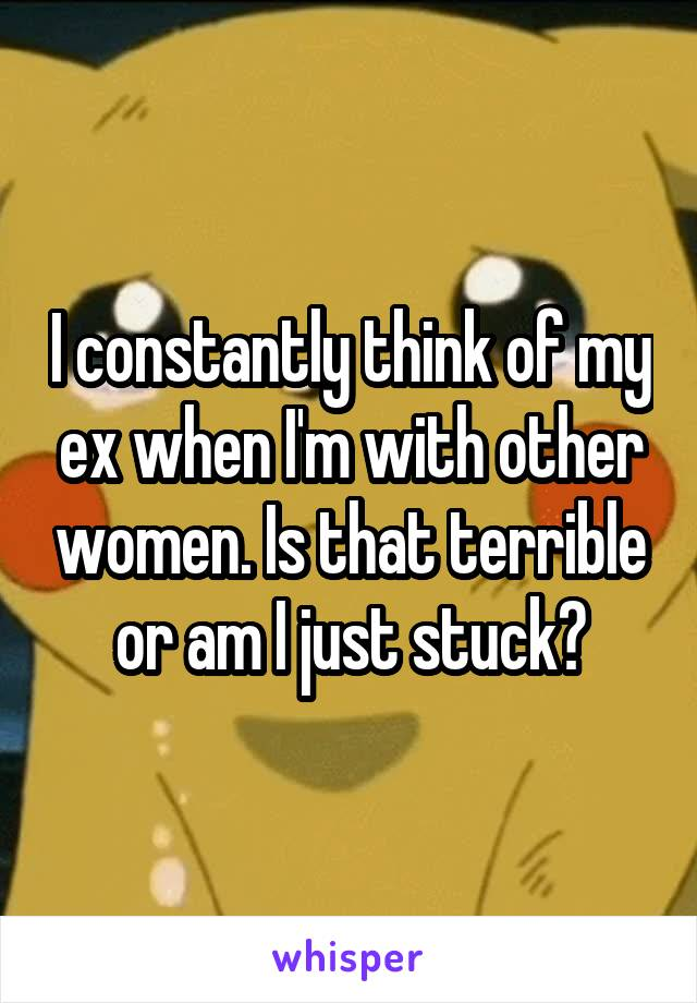 I constantly think of my ex when I'm with other women. Is that terrible or am I just stuck?