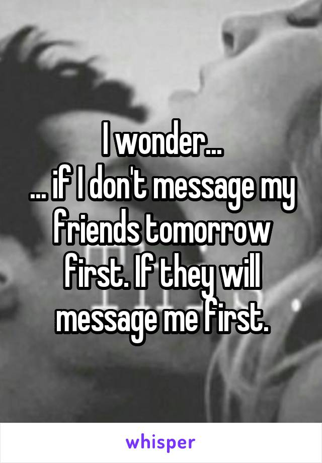 I wonder... ... if I don't message my friends tomorrow first. If they will message me first.