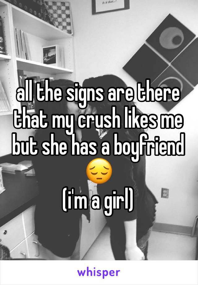 all the signs are there that my crush likes me but she has a boyfriend 😔 (i'm a girl)