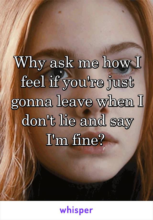 Why ask me how I feel if you're just gonna leave when I don't lie and say I'm fine?
