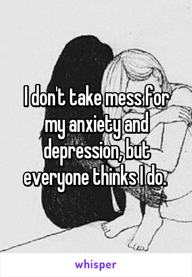 I don't take mess for my anxiety and depression, but everyone thinks I do.