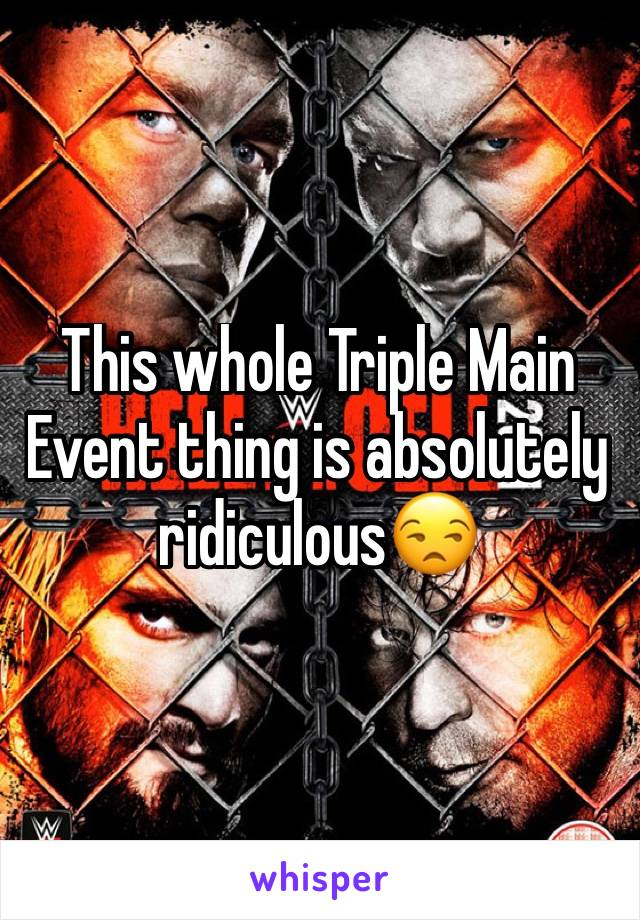 This whole Triple Main Event thing is absolutely ridiculous😒
