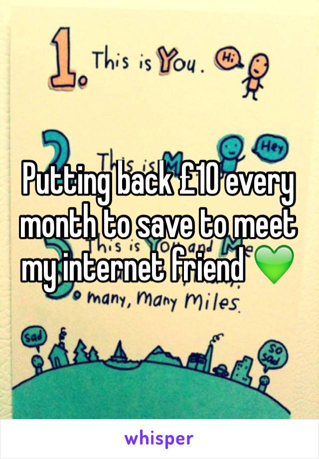 Putting back £10 every month to save to meet my internet friend 💚