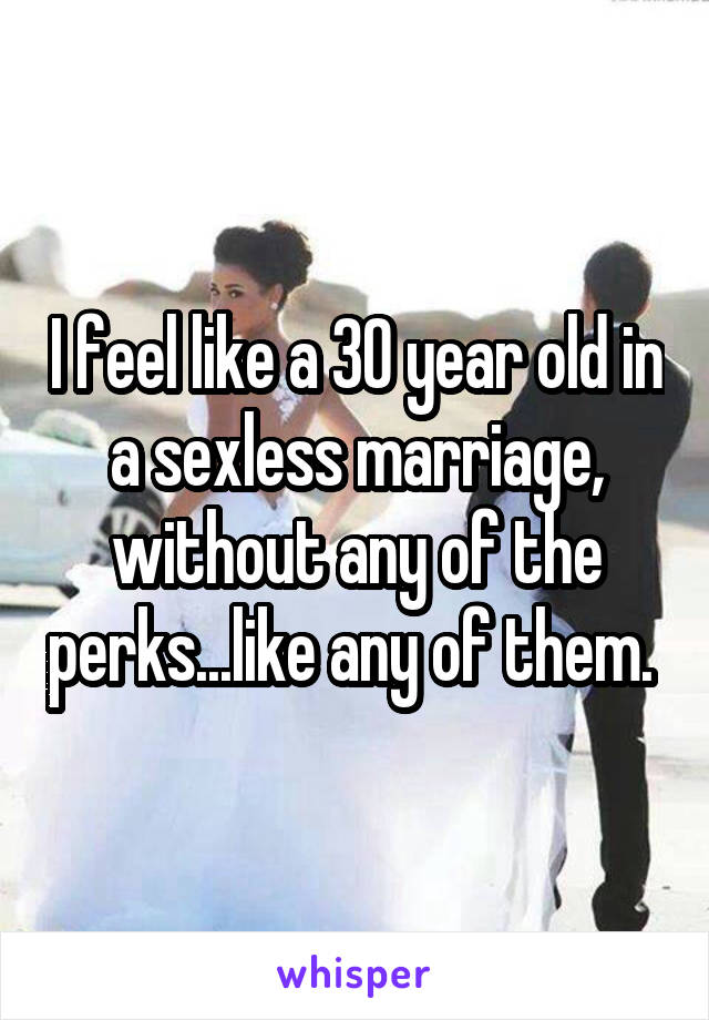 I feel like a 30 year old in a sexless marriage, without any of the perks...like any of them.