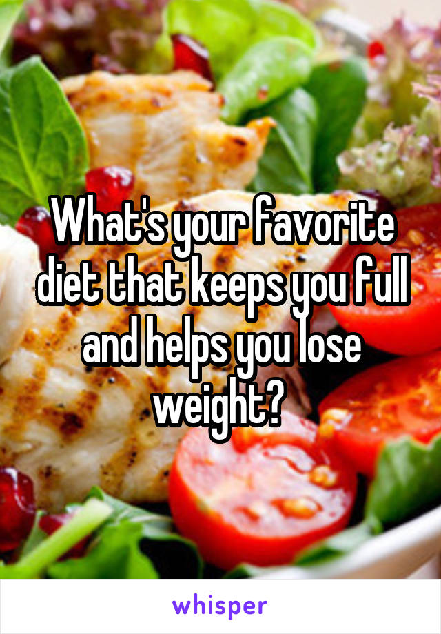 What's your favorite diet that keeps you full and helps you lose weight?