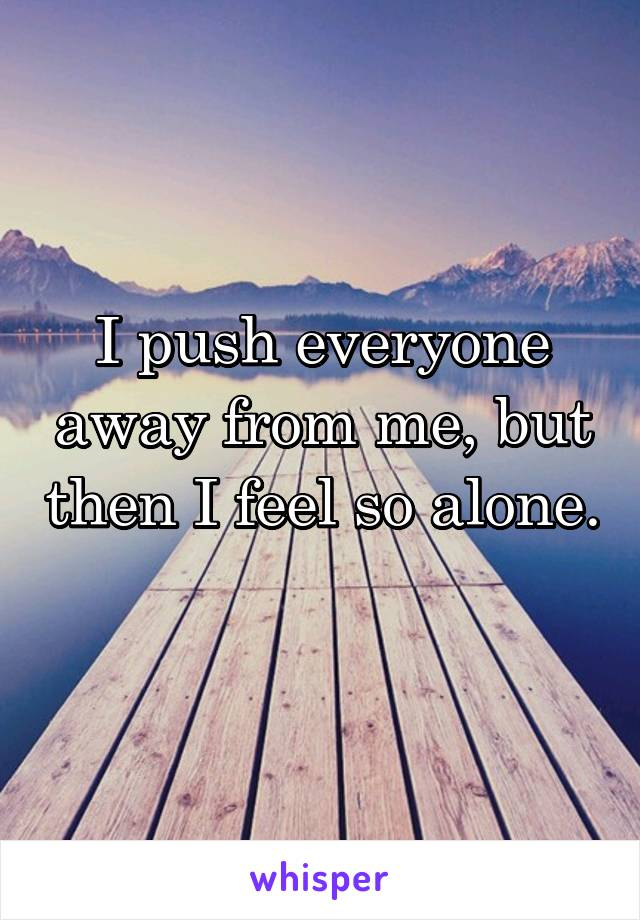 I push everyone away from me, but then I feel so alone.