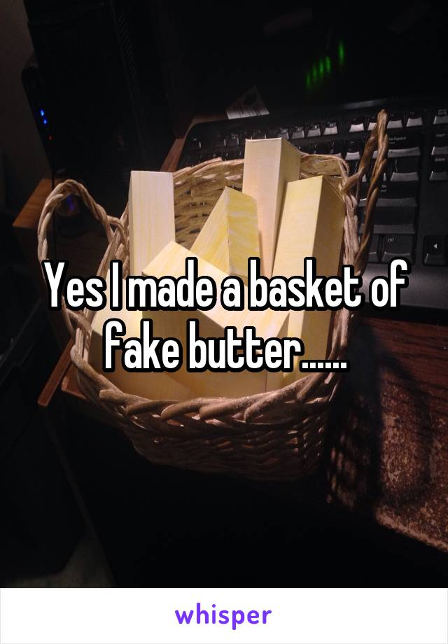 Yes I made a basket of fake butter......