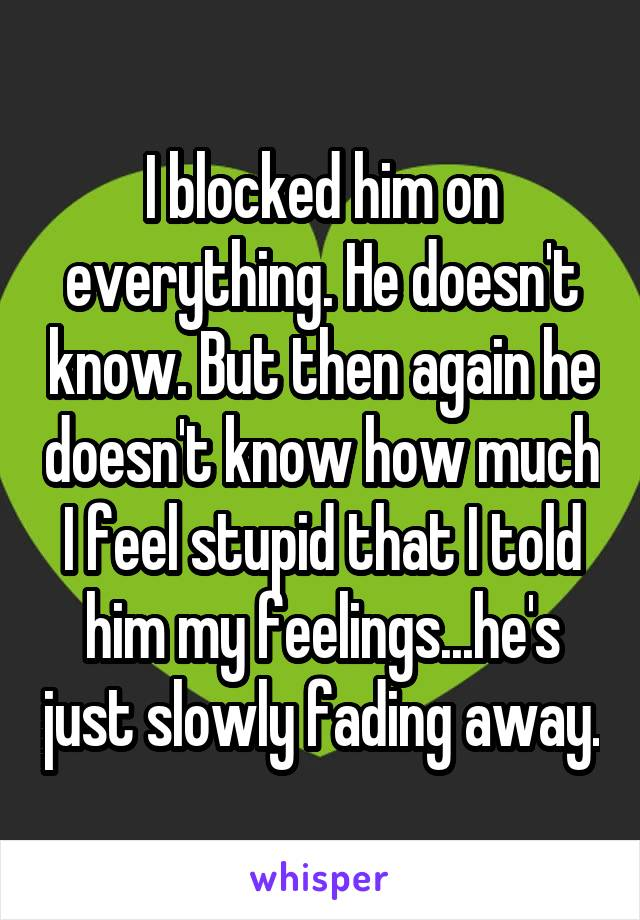 I blocked him on everything. He doesn't know. But then again he doesn't know how much I feel stupid that I told him my feelings...he's just slowly fading away.
