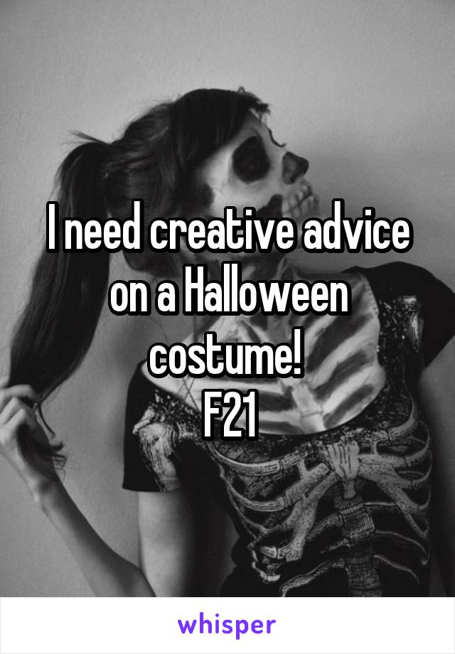 I need creative advice on a Halloween costume!  F21