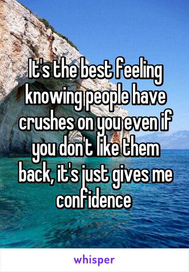 It's the best feeling knowing people have crushes on you even if you don't like them back, it's just gives me confidence