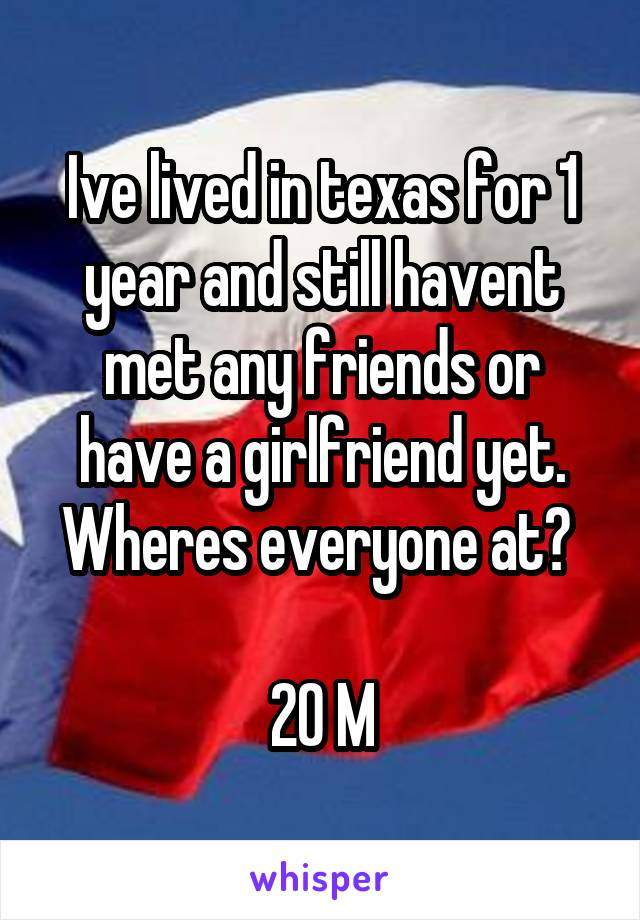 Ive lived in texas for 1 year and still havent met any friends or have a girlfriend yet. Wheres everyone at?   20 M