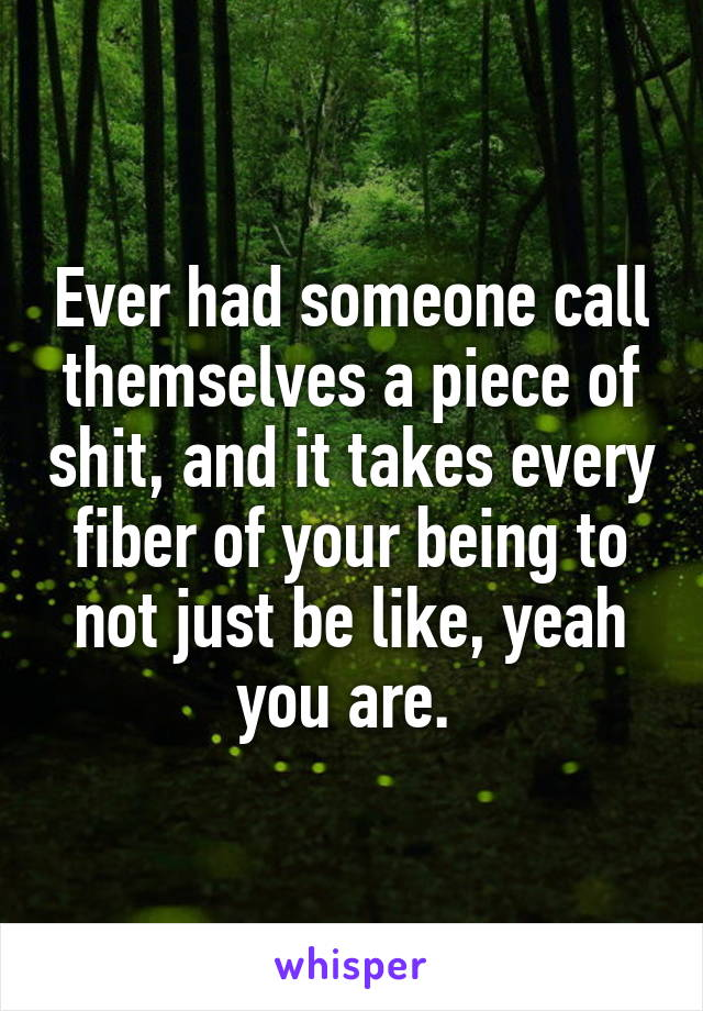 Ever had someone call themselves a piece of shit, and it takes every fiber of your being to not just be like, yeah you are.