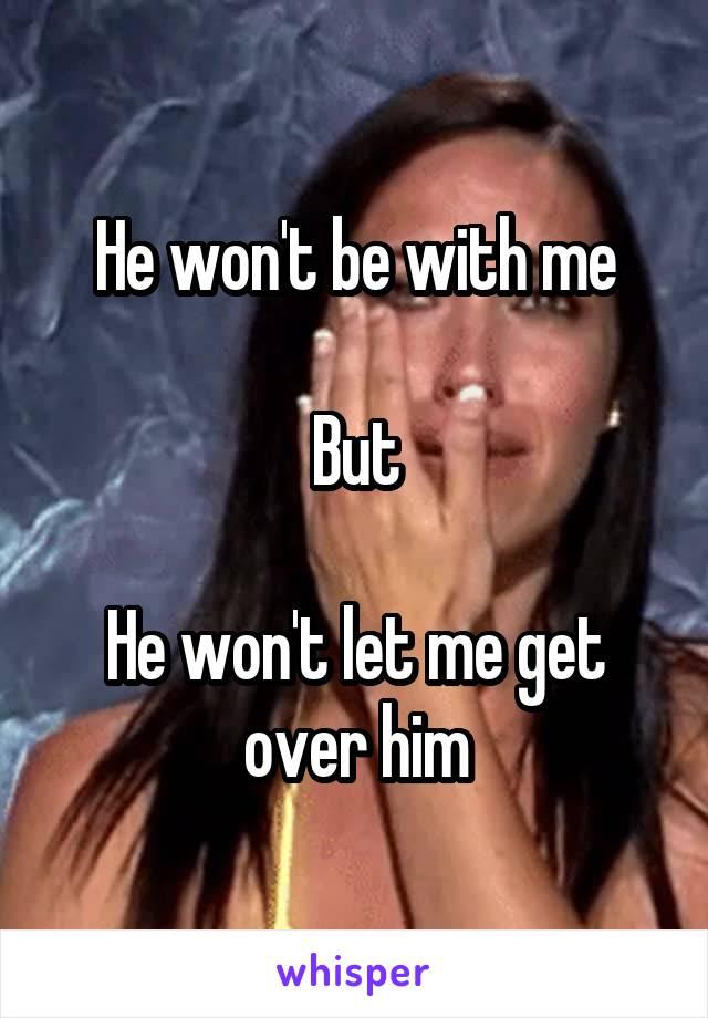 He won't be with me  But  He won't let me get over him