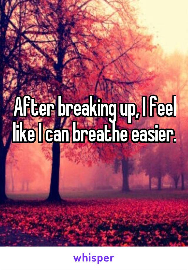 After breaking up, I feel like I can breathe easier.