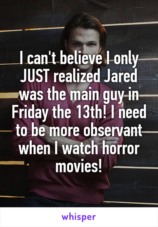 I can't believe I only JUST realized Jared was the main guy in Friday the 13th! I need to be more observant when I watch horror movies!