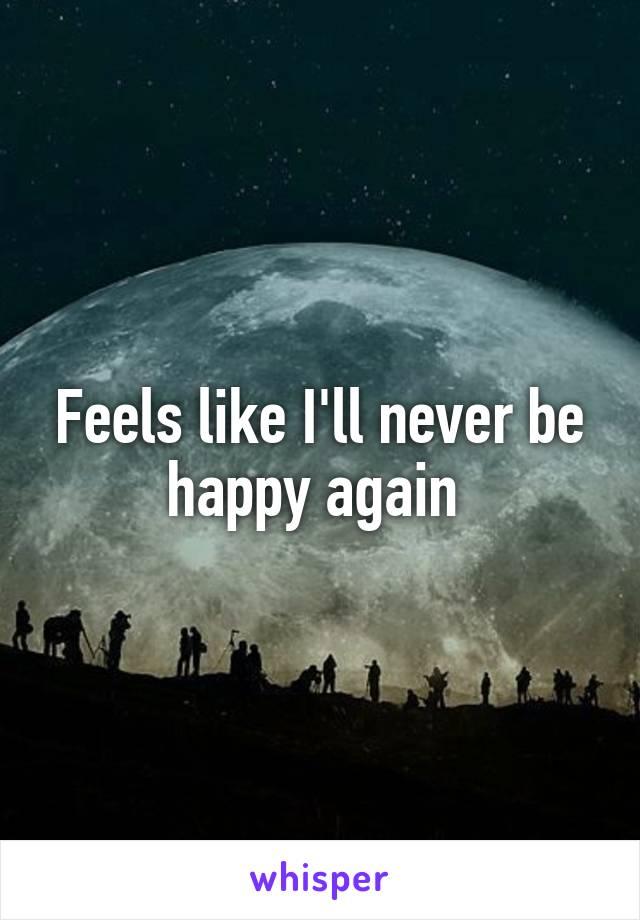 Feels like I'll never be happy again