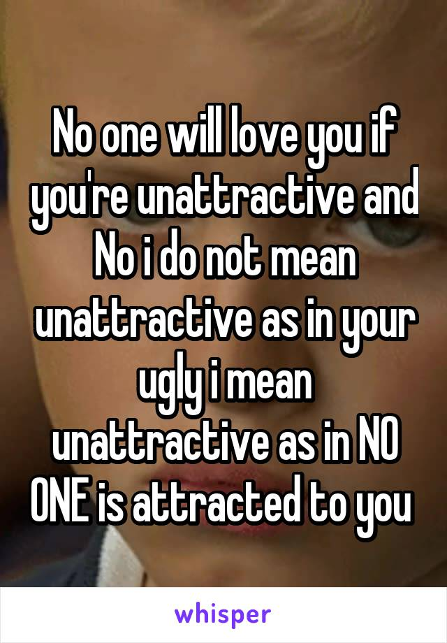 No one will love you if you're unattractive and No i do not mean unattractive as in your ugly i mean unattractive as in NO ONE is attracted to you