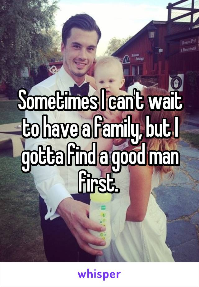 Sometimes I can't wait to have a family, but I gotta find a good man first.