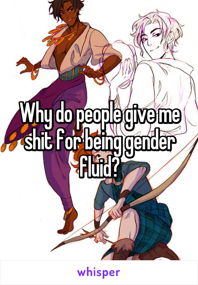 Why do people give me shit for being gender fluid?