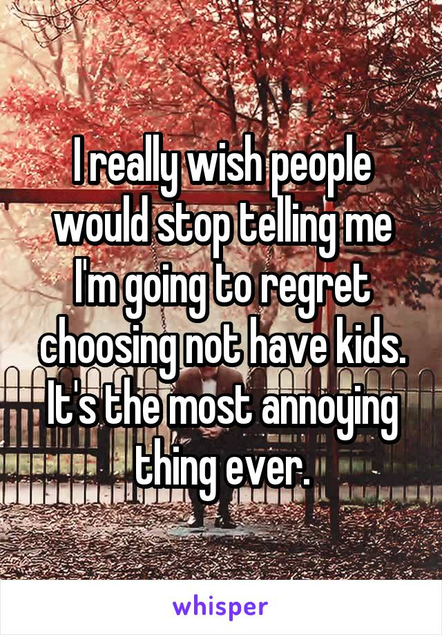I really wish people would stop telling me I'm going to regret choosing not have kids. It's the most annoying thing ever.