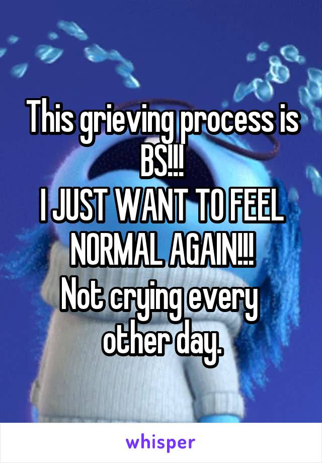 This grieving process is BS!!! I JUST WANT TO FEEL NORMAL AGAIN!!! Not crying every  other day.
