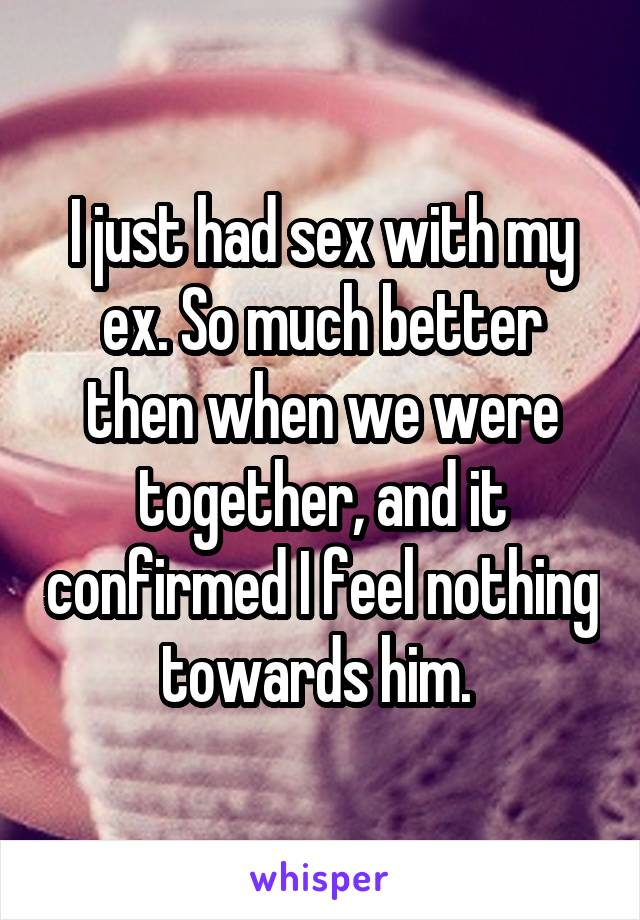 I just had sex with my ex. So much better then when we were together, and it confirmed I feel nothing towards him.