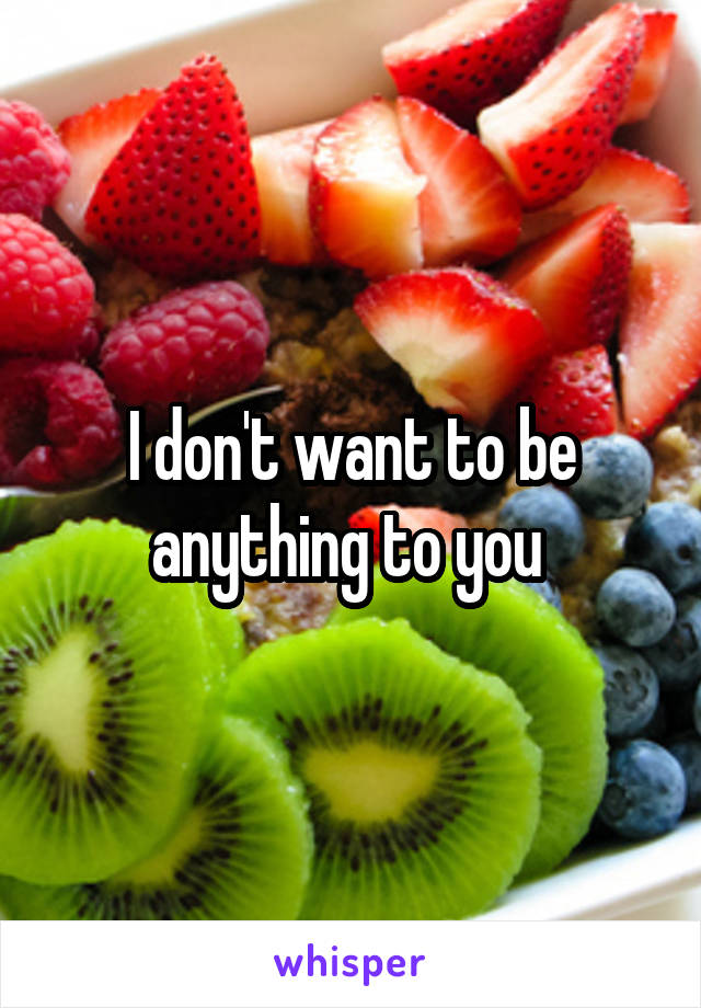 I don't want to be anything to you