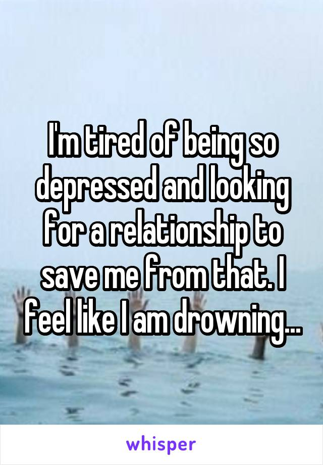 I'm tired of being so depressed and looking for a relationship to save me from that. I feel like I am drowning...