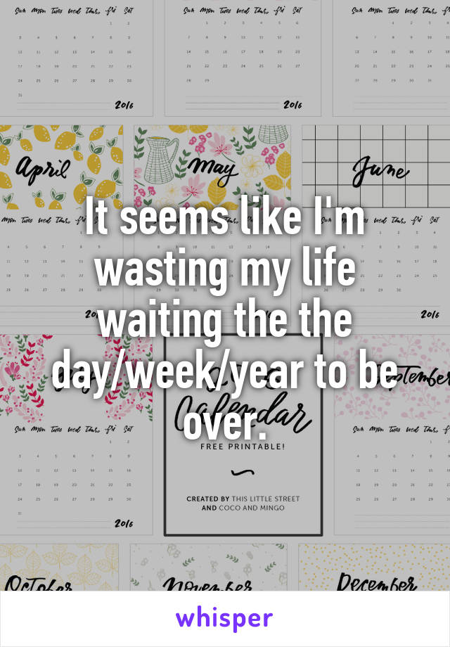 It seems like I'm wasting my life waiting the the day/week/year to be over.