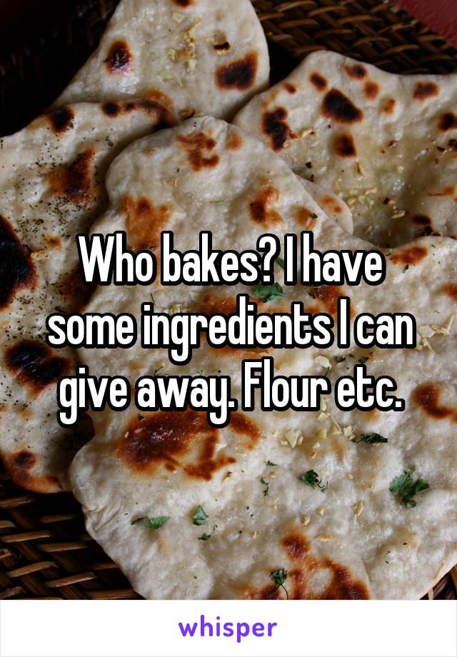 Who bakes? I have some ingredients I can give away. Flour etc.