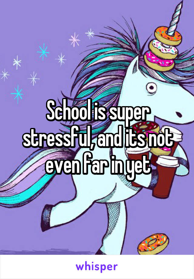 School is super stressful, and its not even far in yet