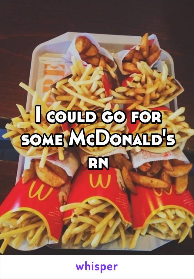 I could go for some McDonald's rn