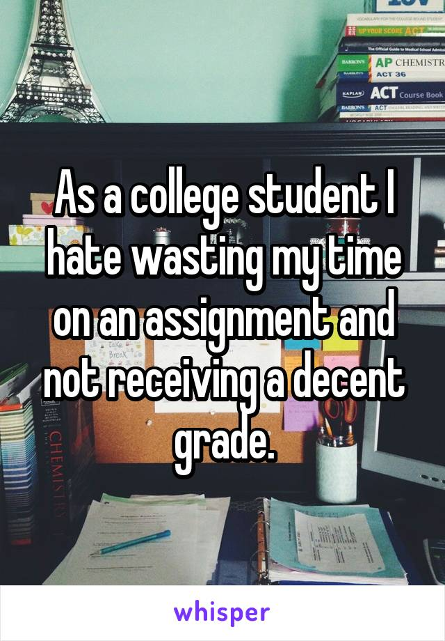 As a college student I hate wasting my time on an assignment and not receiving a decent grade.