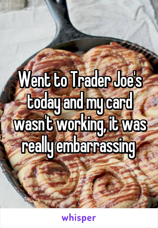 Went to Trader Joe's today and my card wasn't working, it was really embarrassing