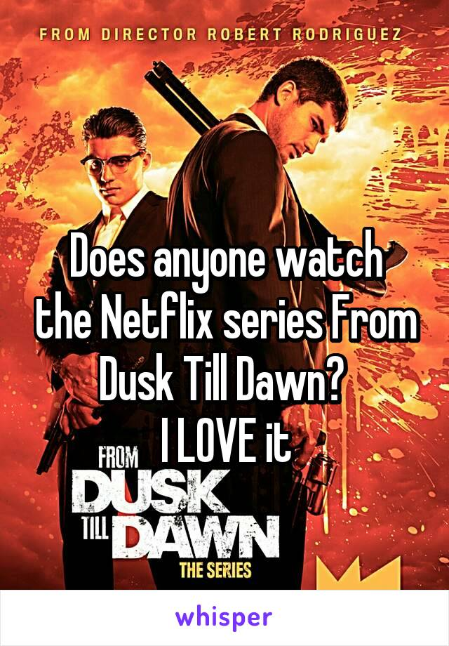 Does anyone watch the Netflix series From Dusk Till Dawn?  I LOVE it