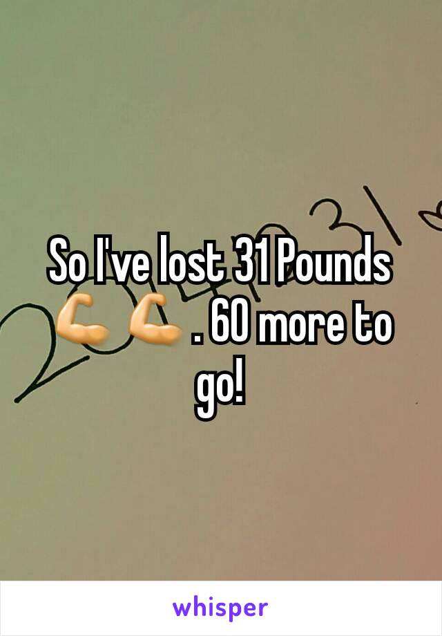 So I've lost 31 Pounds 💪💪. 60 more to go!