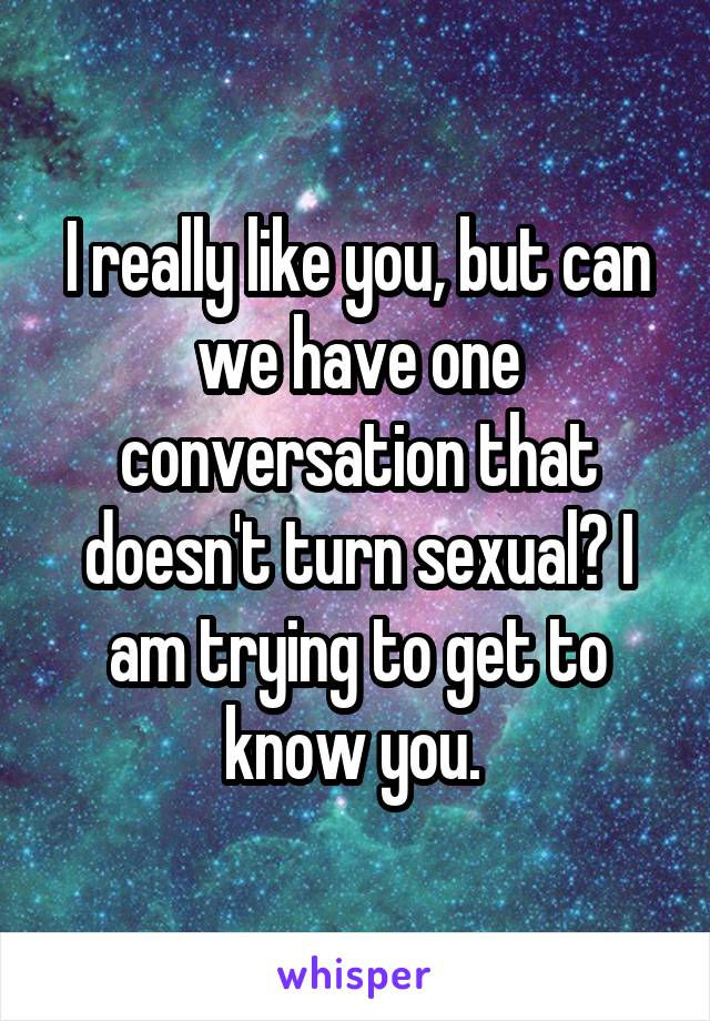 I really like you, but can we have one conversation that doesn't turn sexual? I am trying to get to know you.