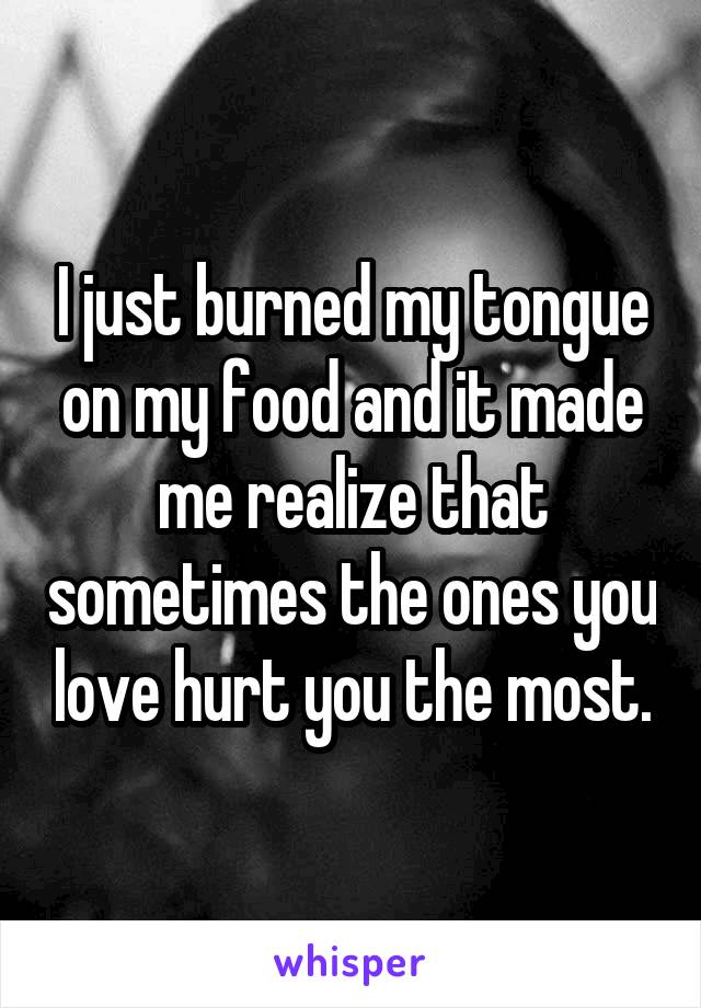 I just burned my tongue on my food and it made me realize that sometimes the ones you love hurt you the most.