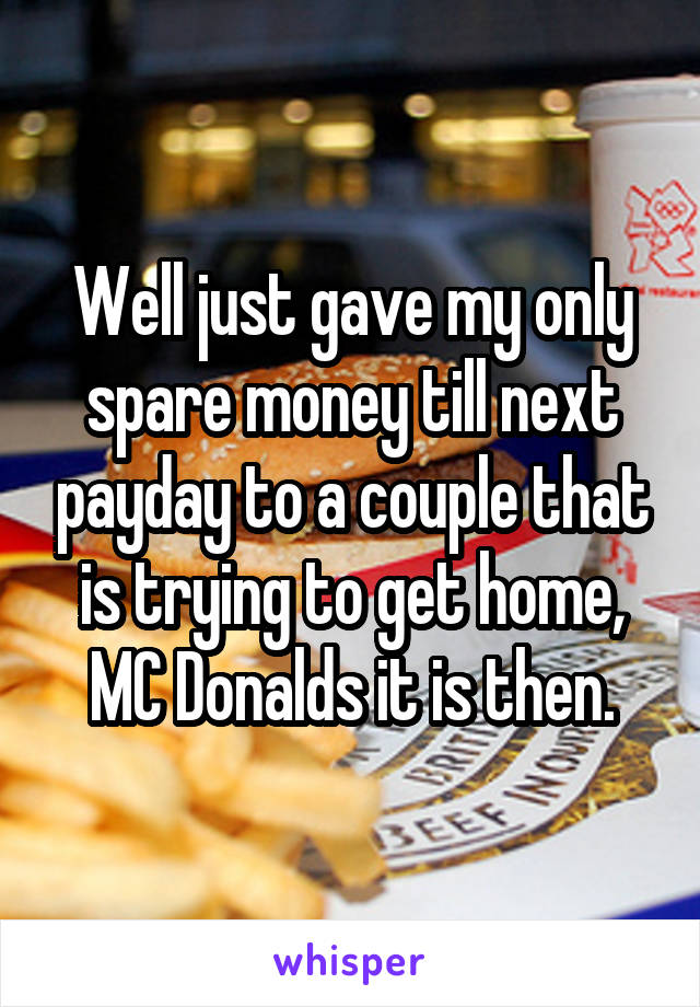 Well just gave my only spare money till next payday to a couple that is trying to get home, MC Donalds it is then.